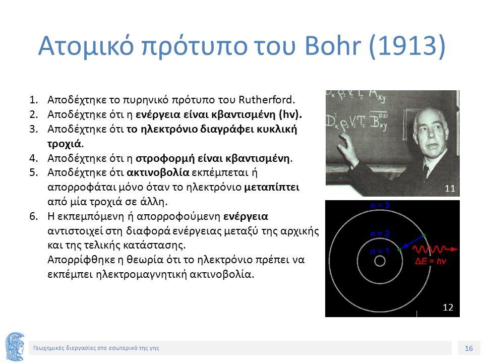 16 Γεωχημικές διεργασίες στο εσωτερικό της γης Ατομικό πρότυπο του Bohr (1913) 1.Αποδέχτηκε το πυρηνικό πρότυπο του Rutherford.