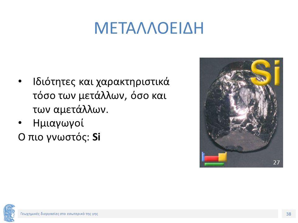 38 Γεωχημικές διεργασίες στο εσωτερικό της γης ΜΕΤΑΛΛΟΕΙΔΗ Ιδιότητες και χαρακτηριστικά τόσο των μετάλλων, όσο και των αμετάλλων.