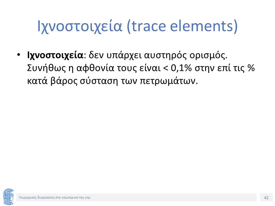 42 Γεωχημικές διεργασίες στο εσωτερικό της γης Ιχνοστοιχεία (trace elements) Ιχνοστοιχεία: δεν υπάρχει αυστηρός ορισμός.