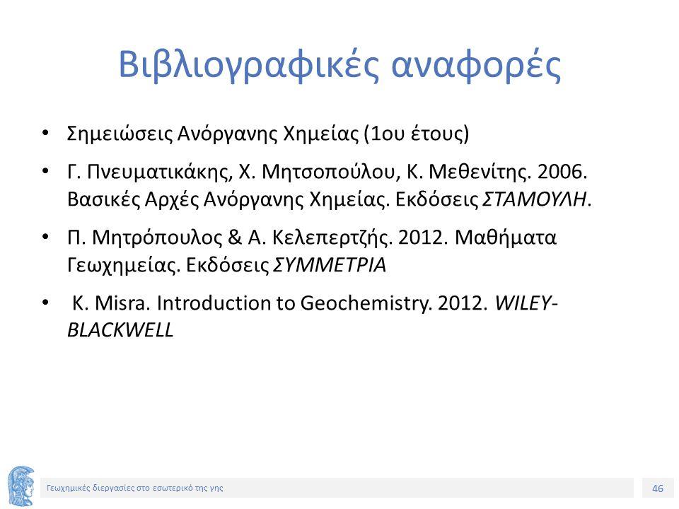 46 Γεωχημικές διεργασίες στο εσωτερικό της γης Βιβλιογραφικές αναφορές Σημειώσεις Ανόργανης Χημείας (1ου έτους) Γ.