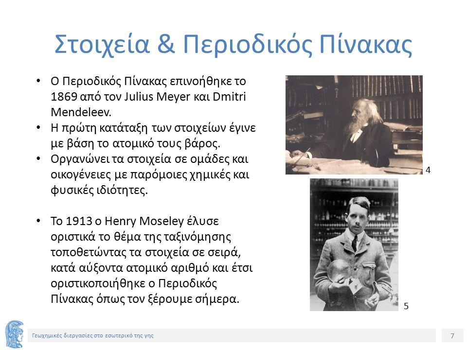 7 Γεωχημικές διεργασίες στο εσωτερικό της γης Στοιχεία & Περιοδικός Πίνακας Ο Περιοδικός Πίνακας επινοήθηκε το 1869 από τον Julius Meyer και Dmitri Mendeleev.