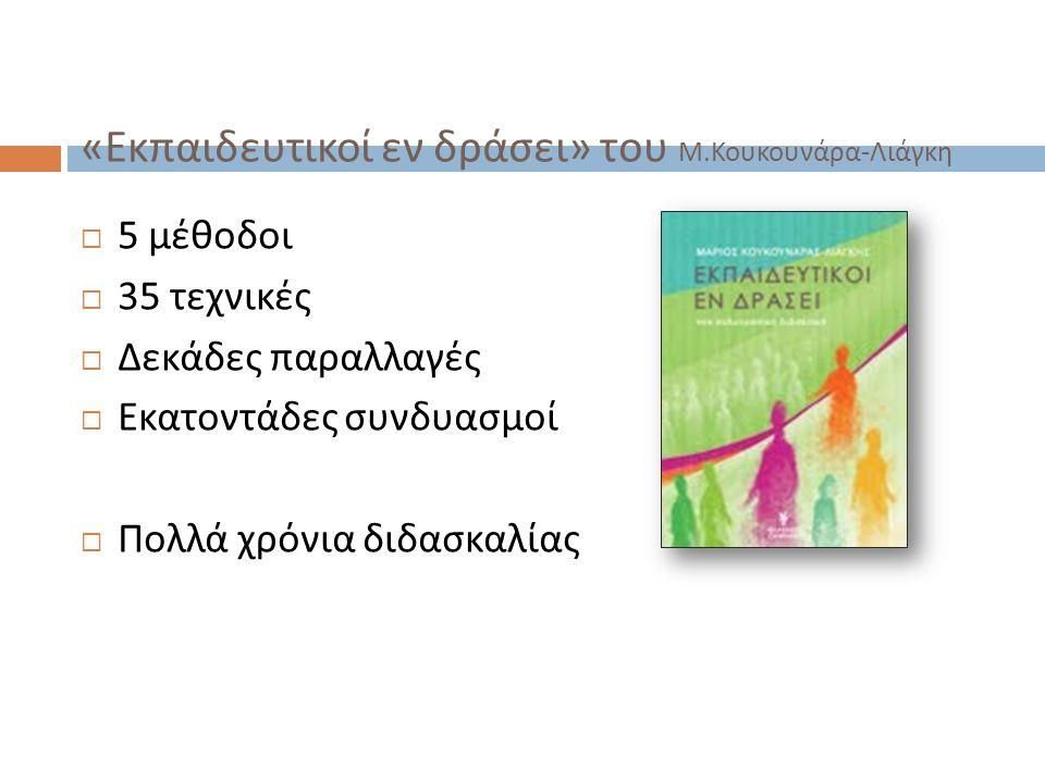 « Εκπαιδευτικοί εν δράσει » του Μ. Κουκουνάρα - Λιάγκη  5 μέθοδοι  35 τεχνικές  Δεκάδες παραλλαγές  Εκατοντάδες συνδυασμοί  Πολλά χρόνια διδασκαλ