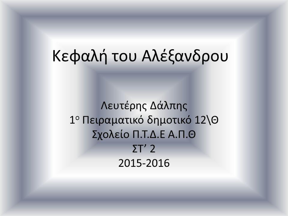 Κεφαλή του Αλέξανδρου Λευτέρης Δάλπης 1 ο Πειραματικό δημοτικό 12\Θ Σχολείο Π.Τ.Δ.Ε Α.Π.Θ ΣΤ' 2 2015-2016