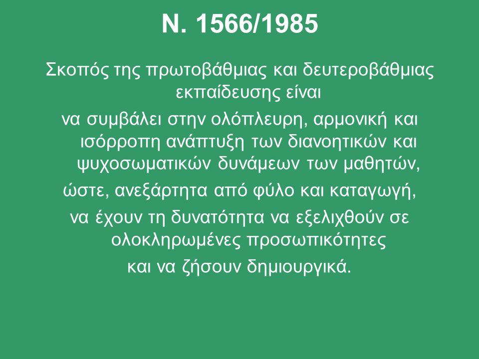 Ν. 1566/1985 Σκοπός της πρωτοβάθμιας και δευτεροβάθμιας εκπαίδευσης είναι να συμβάλει στην ολόπλευρη, αρμονική και ισόρροπη ανάπτυξη των διανοητικών κ