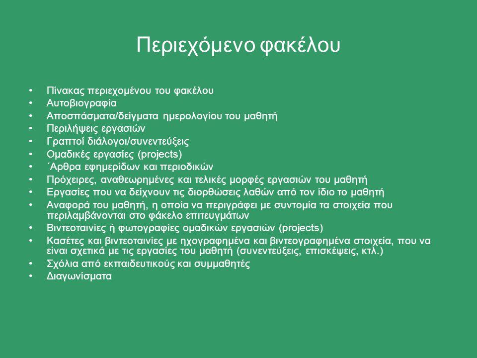 Περιεχόμενο φακέλου Πίνακας περιεχομένου του φακέλου Αυτοβιογραφία Αποσπάσματα/δείγματα ημερολογίου του μαθητή Περιλήψεις εργασιών Γραπτοί διάλογοι/συνεντεύξεις Ομαδικές εργασίες (projects) ΄Αρθρα εφημερίδων και περιοδικών Πρόχειρες, αναθεωρημένες και τελικές μορφές εργασιών του μαθητή Εργασίες που να δείχνουν τις διορθώσεις λαθών από τον ίδιο το μαθητή Αναφορά του μαθητή, η οποία να περιγράφει με συντομία τα στοιχεία που περιλαμβάνονται στο φάκελο επιτευγμάτων Βιντεοταινίες ή φωτογραφίες ομαδικών εργασιών (projects) Κασέτες και βιντεοταινίες με ηχογραφημένα και βιντεογραφημένα στοιχεία, που να είναι σχετικά με τις εργασίες του μαθητή (συνεντεύξεις, επισκέψεις, κτλ.) Σχόλια από εκπαιδευτικούς και συμμαθητές Διαγωνίσματα