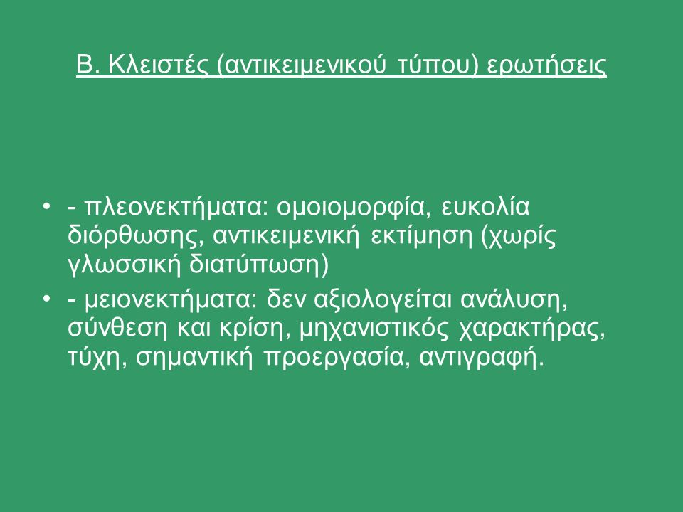 Β. Kλειστές (αντικειμενικού τύπου) ερωτήσεις - πλεονεκτήματα: ομοιομορφία, ευκολία διόρθωσης, αντικειμενική εκτίμηση (χωρίς γλωσσική διατύπωση) - μειο