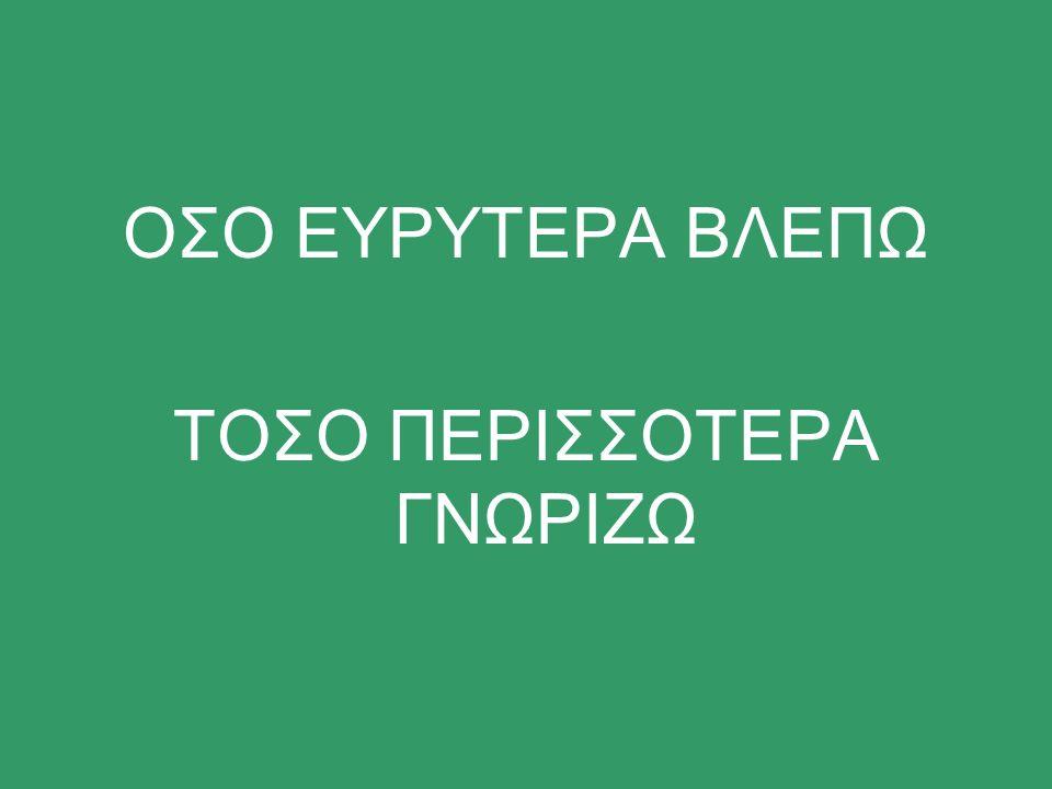 ΟΣΟ ΕΥΡΥΤΕΡΑ ΒΛΕΠΩ ΤΟΣΟ ΠΕΡΙΣΣΟΤΕΡΑ ΓΝΩΡΙΖΩ