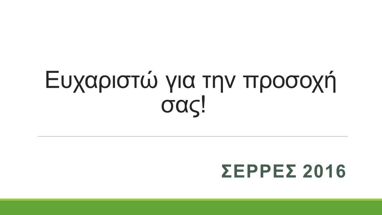 Ευχαριστώ για την προσοχή σας! ΣΕΡΡΕΣ 2016