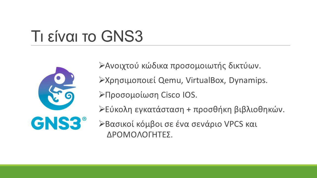 Τι είναι το GNS3  Ανοιχτού κώδικα προσομοιωτής δικτύων.  Χρησιμοποιεί Qemu, VirtualBox, Dynamips.  Προσομοίωση Cisco IOS.  Εύκολη εγκατάσταση + πρ