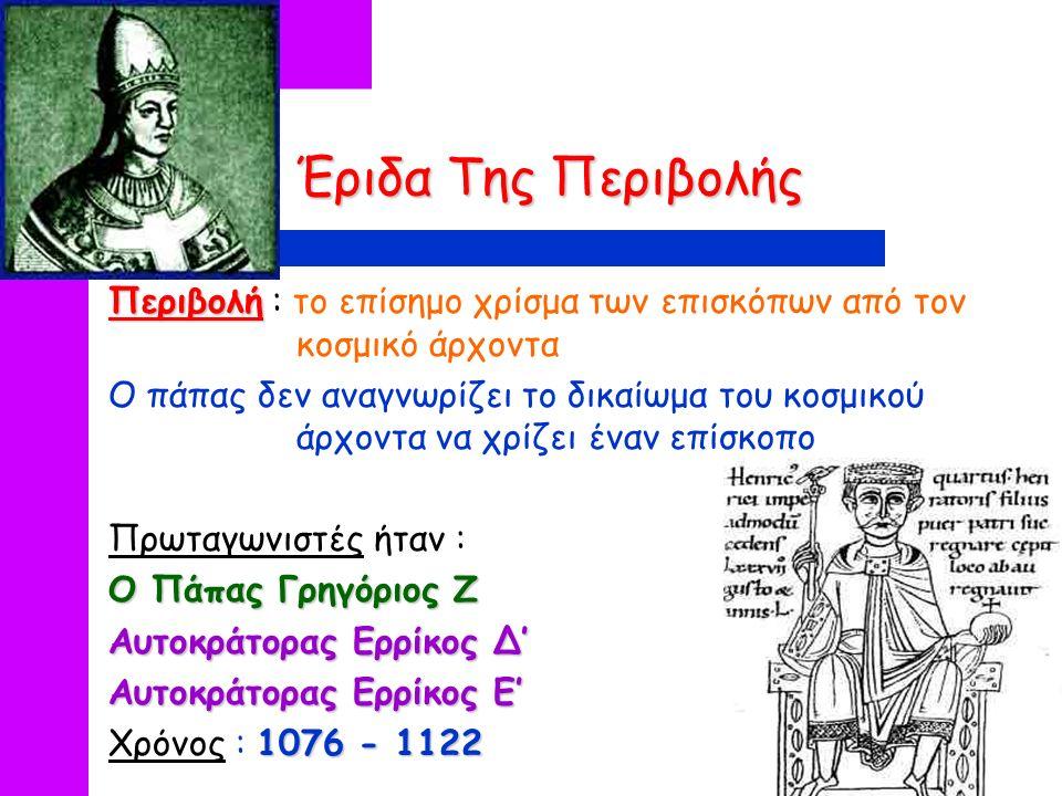 Έριδα Της Περιβολής Περιβολή Περιβολή : το επίσημο χρίσμα των επισκόπων από τον κοσμικό άρχοντα Ο πάπας δεν αναγνωρίζει το δικαίωμα του κοσμικού άρχοντα να χρίζει έναν επίσκοπο Πρωταγωνιστές ήταν : Ο Πάπας Γρηγόριος Ζ Αυτοκράτορας Ερρίκος Δ' Αυτοκράτορας Ερρίκος Ε' 1076 - 1122 Χρόνος : 1076 - 1122