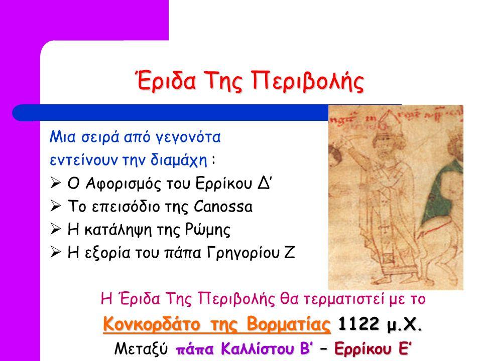 Έριδα Της Περιβολής Μια σειρά από γεγονότα εντείνουν την διαμάχη :  Ο Αφορισμός του Ερρίκου Δ'  Το επεισόδιο της Canossa  Η κατάληψη της Ρώμης  Η εξορία του πάπα Γρηγορίου Ζ Η Έριδα Της Περιβολής θα τερματιστεί με το Κονκορδάτο της Βορματίας 1122 μ.Χ.