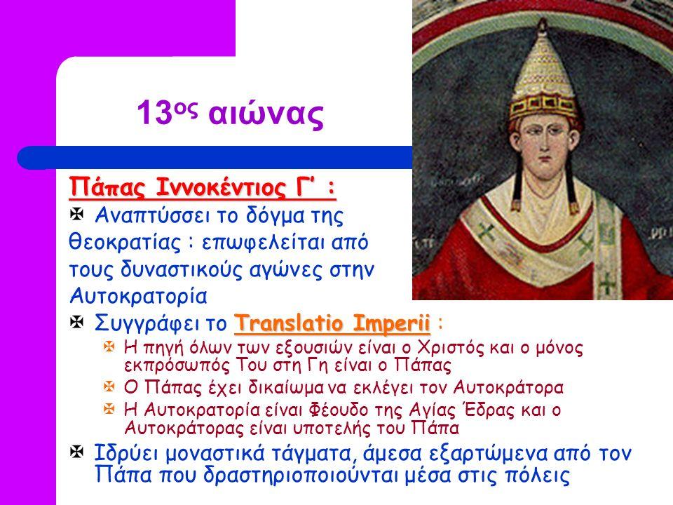 13 ος αιώνας Πάπας Ιννοκέντιος Γ' :  Αναπτύσσει το δόγμα της θεοκρατίας : επωφελείται από τους δυναστικούς αγώνες στην Αυτοκρατορία Translatio Imperii  Συγγράφει το Translatio Imperii :  Η πηγή όλων των εξουσιών είναι ο Χριστός και ο μόνος εκπρόσωπός Του στη Γη είναι ο Πάπας  Ο Πάπας έχει δικαίωμα να εκλέγει τον Αυτοκράτορα  Η Αυτοκρατορία είναι Φέουδο της Αγίας Έδρας και ο Αυτοκράτορας είναι υποτελής του Πάπα  Ιδρύει μοναστικά τάγματα, άμεσα εξαρτώμενα από τον Πάπα που δραστηριοποιούνται μέσα στις πόλεις
