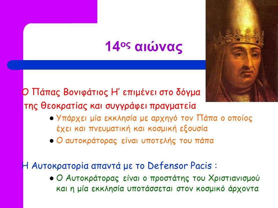 14 ος αιώνας Ο Πάπας Βονιφάτιος Η' επιμένει στο δόγμα της θεοκρατίας και συγγράφει πραγματεία Υπάρχει μία εκκλησία με αρχηγό τον Πάπα ο οποίος έχει και πνευματική και κοσμική εξουσία Ο αυτοκράτορας είναι υποτελής του πάπα Η Αυτοκρατορία απαντά με το Defensor Pacis : O Αυτοκράτορας είναι ο προστάτης του Χριστιανισμού και η μία εκκλησία υποτάσσεται στον κοσμικό άρχοντα