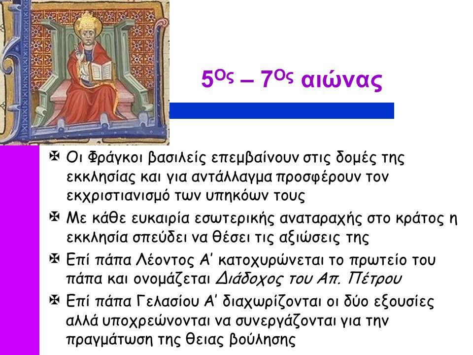 5 Ος – 7 Ος αιώνας  Οι Φράγκοι βασιλείς επεμβαίνουν στις δομές της εκκλησίας και για αντάλλαγμα προσφέρουν τον εκχριστιανισμό των υπηκόων τους  Με κάθε ευκαιρία εσωτερικής αναταραχής στο κράτος η εκκλησία σπεύδει να θέσει τις αξιώσεις της  Επί πάπα Λέοντος Α' κατοχυρώνεται το πρωτείο του πάπα και ονομάζεται Διάδοχος του Απ.