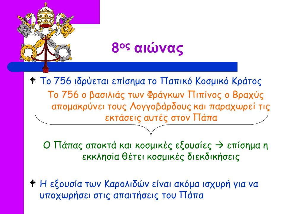 8 ος αιώνας  Το 756 ιδρύεται επίσημα το Παπικό Κοσμικό Κράτος Το 756 ο βασιλιάς των Φράγκων Πιπίνος ο Βραχύς απομακρύνει τους Λογγοβάρδους και παραχωρεί τις εκτάσεις αυτές στον Πάπα Ο Πάπας αποκτά και κοσμικές εξουσίες  επίσημα η εκκλησία θέτει κοσμικές διεκδικήσεις  Η εξουσία των Καρολιδών είναι ακόμα ισχυρή για να υποχωρήσει στις απαιτήσεις του Πάπα