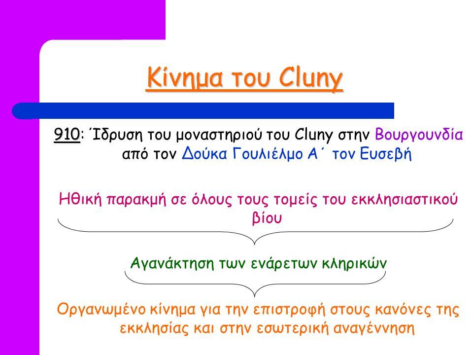 Κίνημα του Cluny 910 910: Ίδρυση του μοναστηριού του Cluny στην Βουργουνδία από τον Δούκα Γουλιέλμο Α΄ τον Ευσεβή Ηθική παρακμή σε όλους τους τομείς του εκκλησιαστικού βίου Αγανάκτηση των ενάρετων κληρικών Οργανωμένο κίνημα για την επιστροφή στους κανόνες της εκκλησίας και στην εσωτερική αναγέννηση