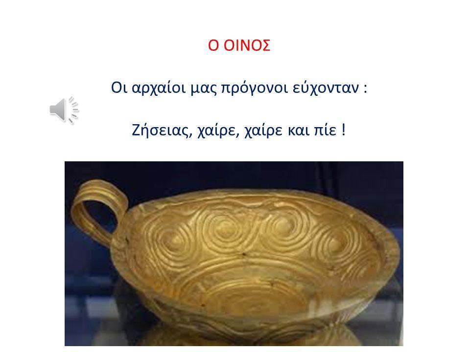 Ο ΟΙΝΟΣ Oι αρχαίοι μας πρόγονοι εύχονταν : Ζήσειας, χαίρε, χαίρε και πίε !