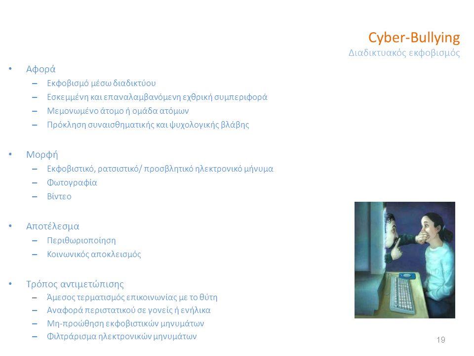 Cyber-Bullying Διαδικτυακός εκφοβισμός 19 Αφορά – Εκφοβισμό μέσω διαδικτύου – Εσκεμμένη και επαναλαμβανόμενη εχθρική συμπεριφορά – Μεμονωμένο άτομο ή ομάδα ατόμων – Πρόκληση συναισθηματικής και ψυχολογικής βλάβης Μορφή – Εκφοβιστικό, ρατσιστικό/ προσβλητικό ηλεκτρονικό μήνυμα – Φωτογραφία – Βίντεο Αποτέλεσμα – Περιθωριοποίηση – Κοινωνικός αποκλεισμός Τρόπος αντιμετώπισης – Άμεσος τερματισμός επικοινωνίας με το θύτη – Αναφορά περιστατικού σε γονείς ή ενήλικα – Μη-προώθηση εκφοβιστικών μηνυμάτων – Φιλτράρισμα ηλεκτρονικών μηνυμάτων