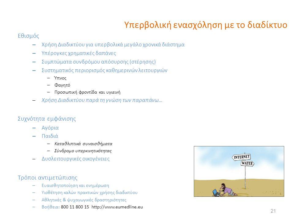 Υπερβολική ενασχόληση με το διαδίκτυο Εθισμός – Χρήση Διαδικτύου για υπερβολικά μεγάλο χρονικά διάστημα – Υπέρογκες χρηματικές δαπάνες – Συμπτώματα συνδρόμου απόσυρσης (στέρησης) – Συστηματικός περιορισμός καθημερινών λειτουργιών – Ύπνος – Φαγητό – Προσωπική φροντίδα και υγιεινή – Χρήση Διαδικτύου παρά τη γνώση των παραπάνω… Συχνότητα εμφάνισης – Αγόρια – Παιδιά – Καταθλιπτικά συναισθήματα – Σύνδρομο υπερκινητικότητας – Δυσλειτουργικές οικογένειες Τρόποι αντιμετώπισης – Ευαισθητοποίηση και ενημέρωση – Υιοθέτηση καλών πρακτικών χρήσης διαδικτύου – Αθλητικές & ψυχαγωγικές δραστηριότητες – Βοήθεια: 800 11 800 15 http://www.eumedline.eu 21