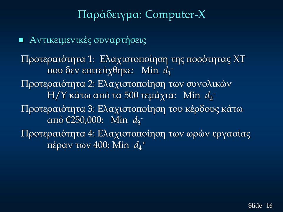 16 Slide Παράδειγμα: Compute Παράδειγμα: Computer-X n Αντικειμενικές συναρτήσεις Προτεραιότητα 1: Ελαχιστοποίηση της ποσότητας ΧΤ που δεν επιτεύχθηκε: Min d 1 - Προτεραιότητα 1: Ελαχιστοποίηση της ποσότητας ΧΤ που δεν επιτεύχθηκε: Min d 1 - Προτεραιότητα 2: Ελαχιστοποίηση των συνολικών Η/Υ κάτω από τα 500 τεμάχια: Min d 2 - Προτεραιότητα 2: Ελαχιστοποίηση των συνολικών Η/Υ κάτω από τα 500 τεμάχια: Min d 2 - Προτεραιότητα 3: Ελαχιστοποίηση του κέρδους κάτω από €250,000: Min d 3 - Προτεραιότητα 3: Ελαχιστοποίηση του κέρδους κάτω από €250,000: Min d 3 - Προτεραιότητα 4: Ελαχιστοποίηση των ωρών εργασίας πέραν των 400: Min d 4 + Προτεραιότητα 4: Ελαχιστοποίηση των ωρών εργασίας πέραν των 400: Min d 4 +
