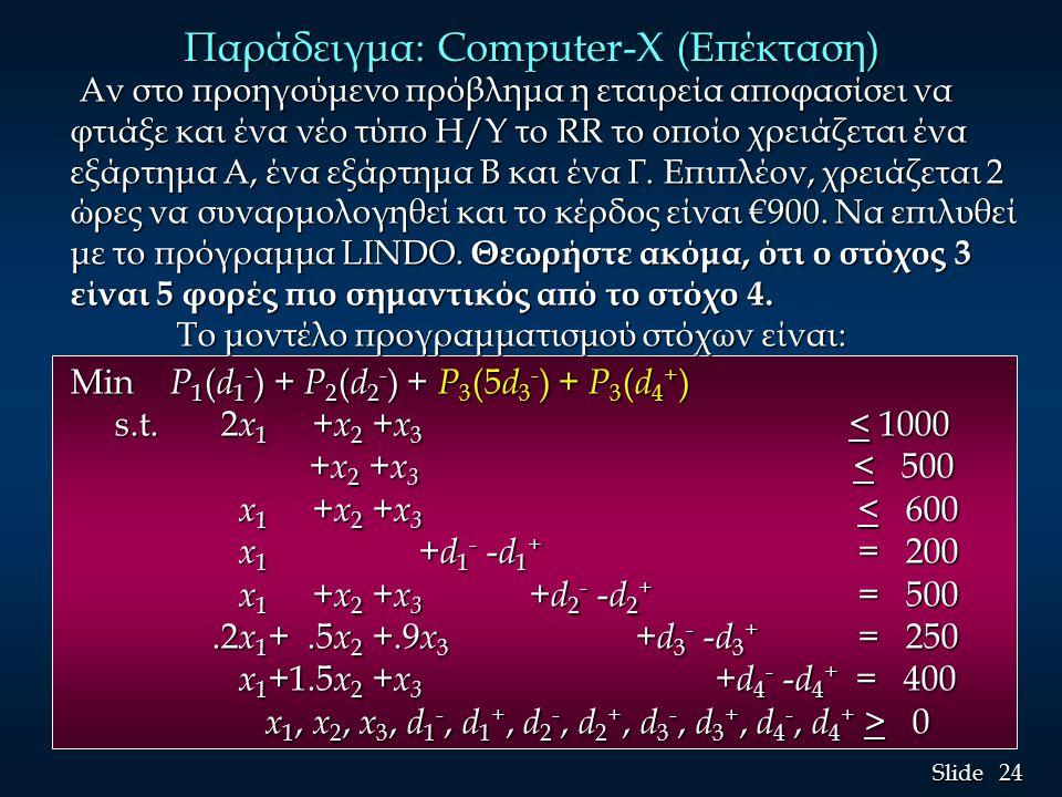 24 Slide Παράδειγμα: Compute (Επέκταση) Παράδειγμα: Computer-X (Επέκταση) Αν στο προηγούμενο πρόβλημα η εταιρεία αποφασίσει να φτιάξε και ένα νέο τύπο Η/Υ το RR το οποίο χρειάζεται ένα εξάρτημα Α, ένα εξάρτημα Β και ένα Γ.