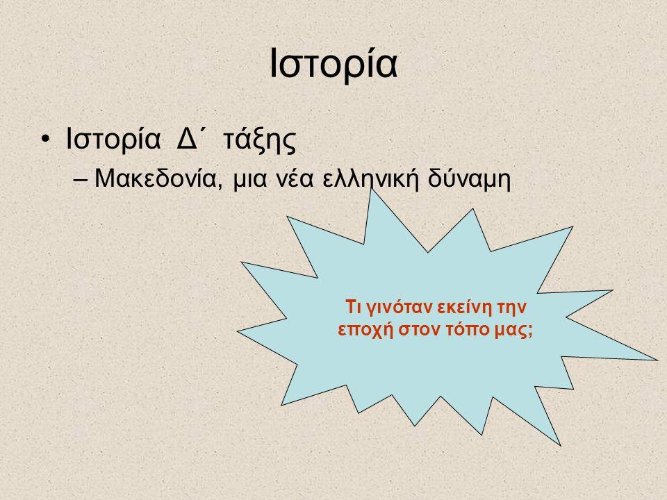 Ιστορία Ιστορία Δ΄ τάξης –Μακεδονία, μια νέα ελληνική δύναμη Τι γινόταν εκείνη την εποχή στον τόπο μας;