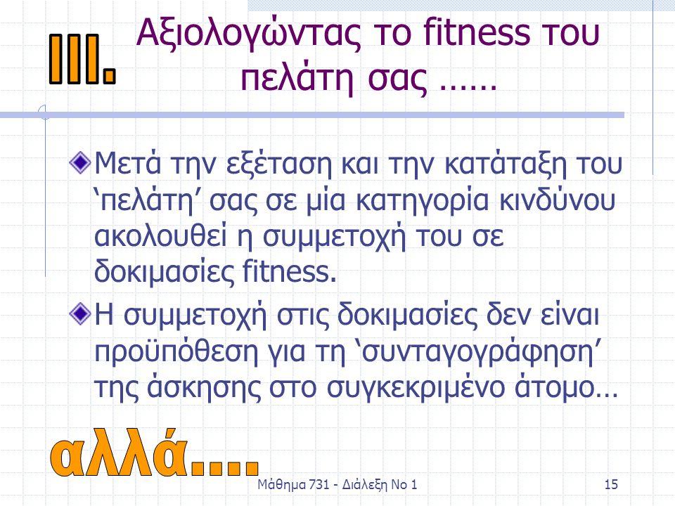 Μάθημα 731 - Διάλεξη Νο 115 Αξιολογώντας το fitness του πελάτη σας …… Μετά την εξέταση και την κατάταξη του 'πελάτη' σας σε μία κατηγορία κινδύνου ακολουθεί η συμμετοχή του σε δοκιμασίες fitness.