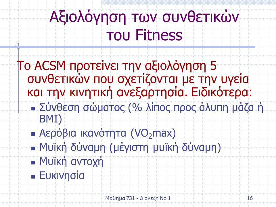 Μάθημα 731 - Διάλεξη Νο 116 Αξιολόγηση των συνθετικών του Fitness Το ACSM προτείνει την αξιολόγηση 5 συνθετικών που σχετίζονται με την υγεία και την κινητική ανεξαρτησία.