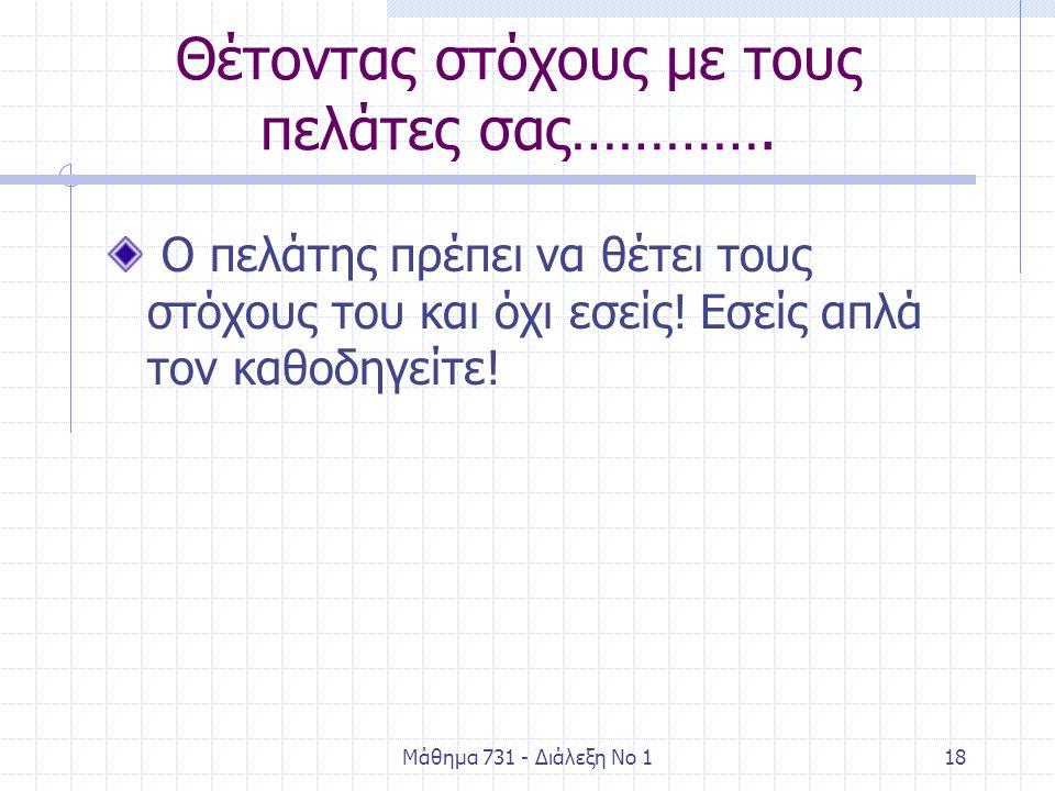Μάθημα 731 - Διάλεξη Νο 118 Θέτοντας στόχους με τους πελάτες σας…………. Ο πελάτης πρέπει να θέτει τους στόχους του και όχι εσείς! Εσείς απλά τον καθοδηγ