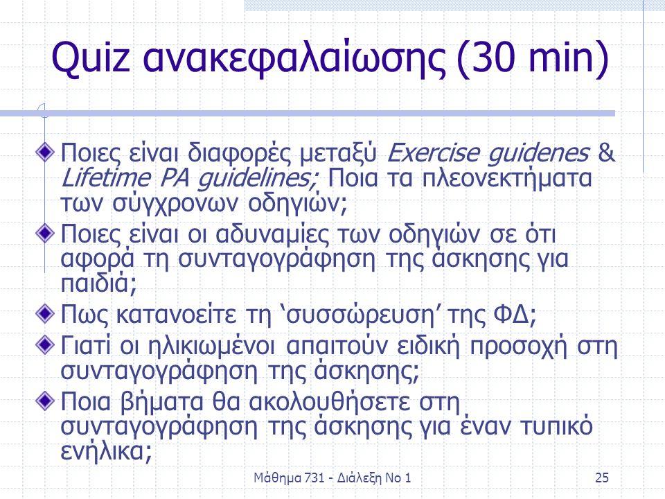 Μάθημα 731 - Διάλεξη Νο 125 Quiz ανακεφαλαίωσης (30 min) Ποιες είναι διαφορές μεταξύ Exercise guidenes & Lifetime PA guidelines; Ποια τα πλεονεκτήματα των σύγχρονων οδηγιών; Ποιες είναι οι αδυναμίες των οδηγιών σε ότι αφορά τη συνταγογράφηση της άσκησης για παιδιά; Πως κατανοείτε τη 'συσσώρευση' της ΦΔ; Γιατί οι ηλικιωμένοι απαιτούν ειδική προσοχή στη συνταγογράφηση της άσκησης; Ποια βήματα θα ακολουθήσετε στη συνταγογράφηση της άσκησης για έναν τυπικό ενήλικα;