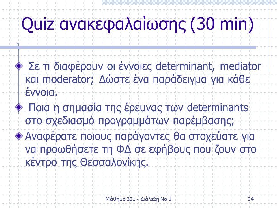 Μάθημα 321 - Διάλεξη Νο 134 Quiz ανακεφαλαίωσης (30 min) Σε τι διαφέρουν οι έννοιες determinant, mediator και moderator; Δώστε ένα παράδειγμα για κάθε έννοια.