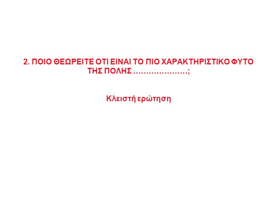2. ΠΟΙΟ ΘΕΩΡΕΙΤE ΟΤΙ ΕΙΝΑΙ ΤΟ ΠΙΟ ΧΑΡΑΚΤΗΡΙΣΤΙΚΟ ΦΥΤΟ ΤΗΣ ΠΟΛΗΣ …………………; Κλειστή ερώτηση