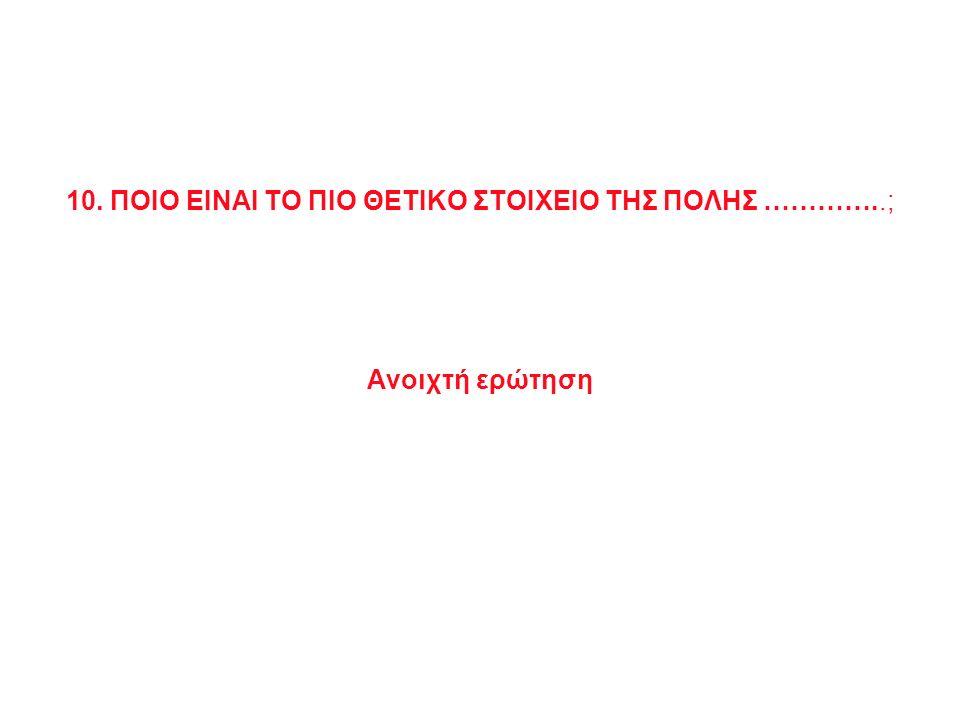 10. ΠΟΙΟ ΕΙΝΑΙ ΤΟ ΠΙΟ ΘΕΤΙΚΟ ΣΤΟΙΧΕΙΟ ΤΗΣ ΠΟΛΗΣ …………..; Ανοιχτή ερώτηση