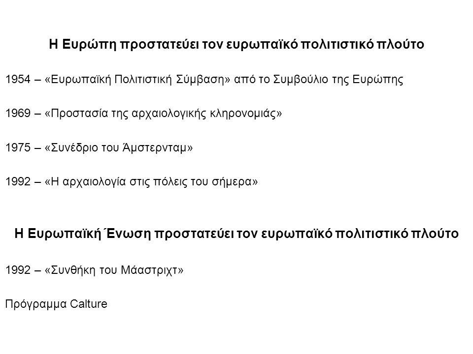 Η Ευρώπη προστατεύει τον ευρωπαϊκό πολιτιστικό πλούτο 1954 – «Ευρωπαϊκή Πολιτιστική Σύμβαση» από το Συμβούλιο της Ευρώπης 1969 – «Προστασία της αρχαιολογικής κληρονομιάς» 1975 – «Συνέδριο του Άμστερνταμ» 1992 – «Η αρχαιολογία στις πόλεις του σήμερα» Η Ευρωπαϊκή Ένωση προστατεύει τον ευρωπαϊκό πολιτιστικό πλούτο 1992 – «Συνθήκη του Μάαστριχτ» Πρόγραμμα Calture