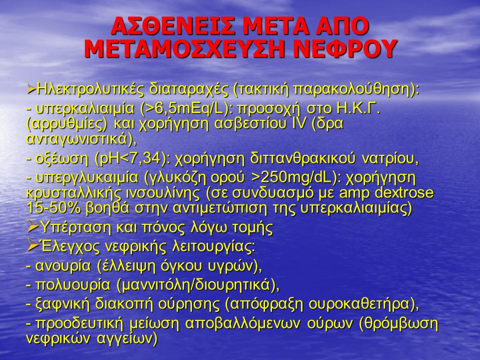 ΑΣΘΕΝΕΙΣ ΜΕΤΑ ΑΠΟ ΜΕΤΑΜΟΣΧΕΥΣΗ ΝΕΦΡΟΥ  Ηλεκτρολυτικές διαταραχές (τακτική παρακολούθηση): - υπερκαλιαιμία (>6,5mEq/L): προσοχή στο Η.Κ.Γ.