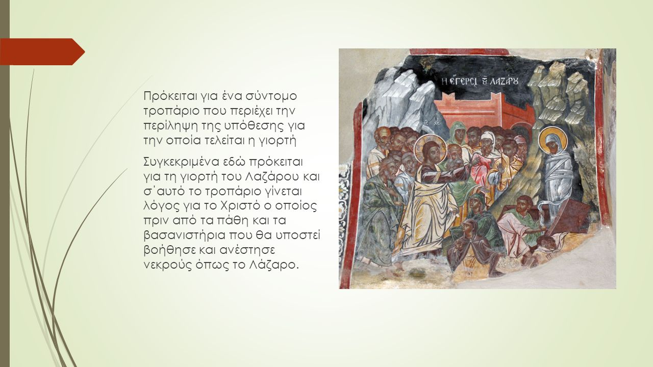 Πρόκειται για ένα σύντομο τροπάριο που περιέχει την περίληψη της υπόθεσης για την οποία τελείται η γιορτή Συγκεκριμένα εδώ πρόκειται για τη γιορτή του Λαζάρου και σ΄αυτό το τροπάριο γίνεται λόγος για το Χριστό ο οποίος πριν από τα πάθη και τα βασανιστήρια που θα υποστεί βοήθησε και ανέστησε νεκρούς όπως το Λάζαρο.
