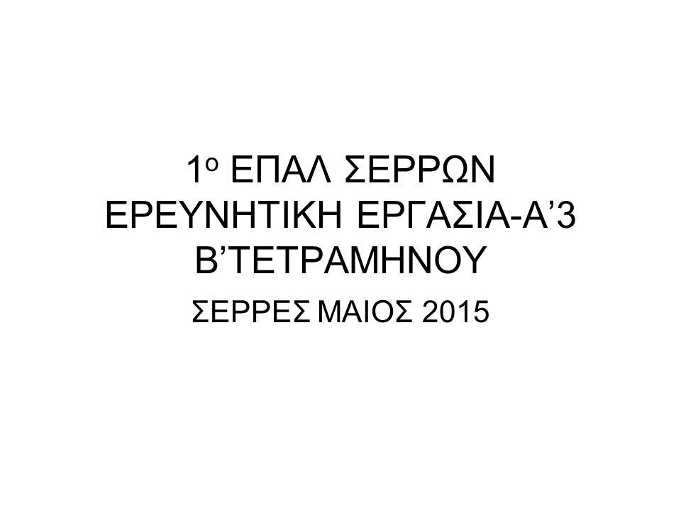 1 ο ΕΠΑΛ ΣΕΡΡΩΝ ΕΡΕΥΝΗΤΙΚΗ ΕΡΓΑΣΙΑ-Α'3 Β'ΤΕΤΡΑΜΗΝΟΥ ΣΕΡΡΕΣ ΜΑΙΟΣ 2015