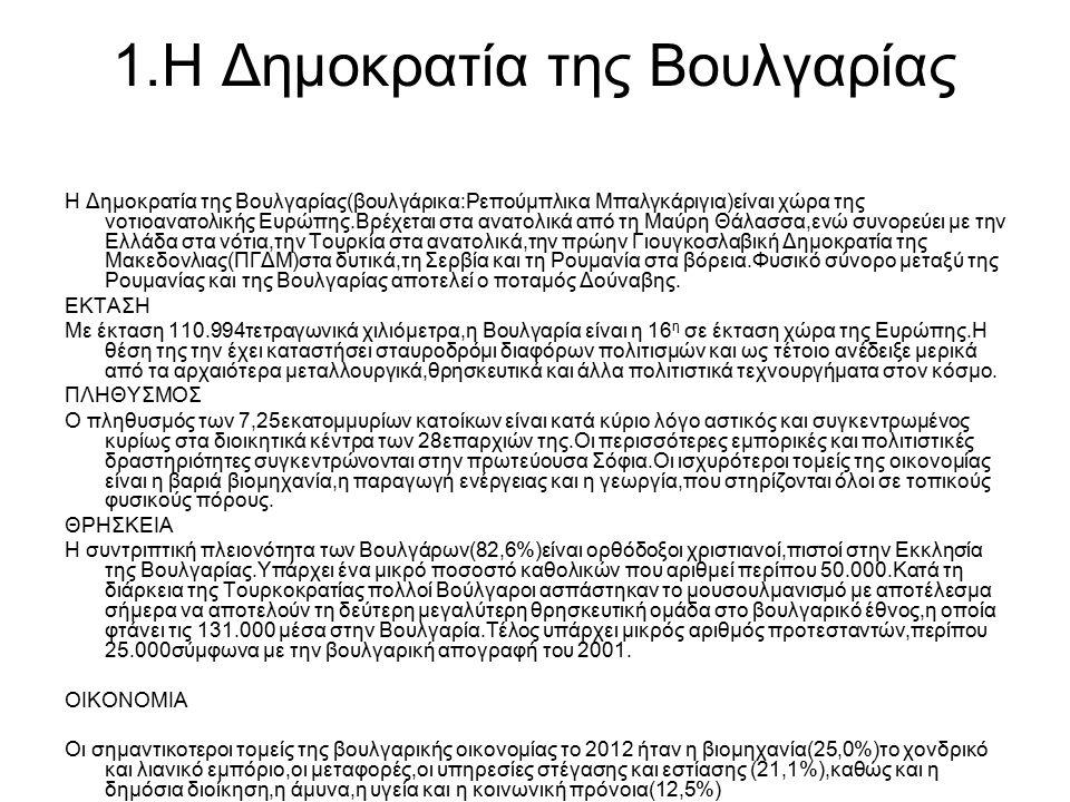 1.Η Δημοκρατία της Βουλγαρίας Η Δημοκρατία της Βουλγαρίας(βουλγάρικα:Ρεπούμπλικα Μπαλγκάριγια)είναι χώρα της νοτιοανατολικής Ευρώπης.Βρέχεται στα ανατολικά από τη Μαύρη Θάλασσα,ενώ συνορεύει με την Ελλάδα στα νότια,την Τουρκία στα ανατολικά,την πρώην Γιουγκοσλαβική Δημοκρατία της Μακεδονλιας(ΠΓΔΜ)στα δυτικά,τη Σερβία και τη Ρουμανία στα βόρεια.Φυσικό σύνορο μεταξύ της Ρουμανίας και της Βουλγαρίας αποτελεί ο ποταμός Δούναβης.