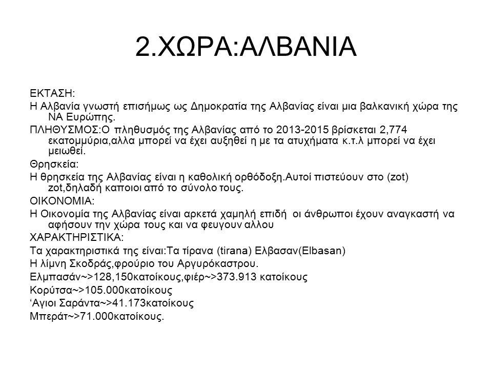 2.ΧΩΡΑ:ΑΛΒΑΝΙΑ ΕΚΤΑΣΗ: Η Αλβανία γνωστή επισήμως ως Δημοκρατία της Αλβανίας είναι μια βαλκανική χώρα της ΝΑ Ευρώπης.