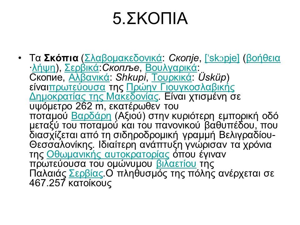 5.ΣΚΟΠΙΑ Τα Σκόπια (Σλαβομακεδονικά: Скопје, [ ˈ sk ɔ pje] (βοήθεια ·λήψη), Σερβικά:Скопље, Βουλγαρικά: Скопие, Αλβανικά: Shkupi, Τουρκικά: Üsküp) είναιπρωτεύουσα της Πρώην Γιουγκοσλαβικής Δημοκρατίας της Μακεδονίας.
