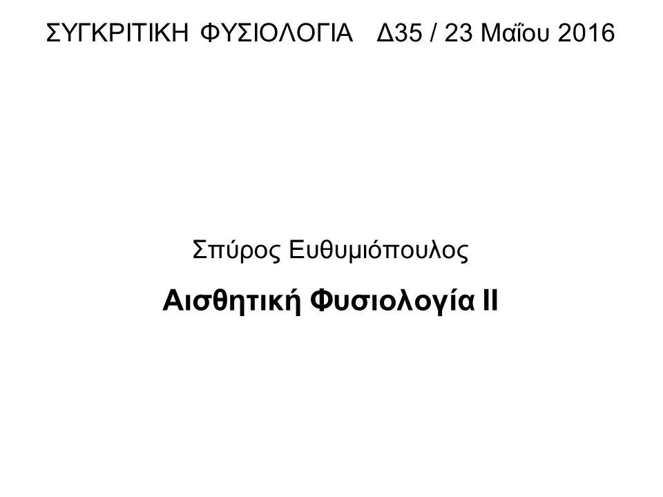 ΣΥΓΚΡΙΤΙΚΗ ΦΥΣΙΟΛΟΓΙΑ Δ35 / 23 Μαΐου 2016 Σπύρος Ευθυμιόπουλος Αισθητική Φυσιολογία ΙI