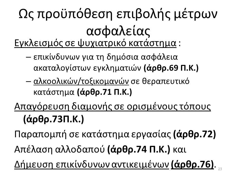 Ως προϋπόθεση επιβολής μέτρων ασφαλείας Εγκλεισμός σε ψυχιατρικό κατάστημα : – επικίνδυνων για τη δημόσια ασφάλεια ακαταλογίστων εγκληματιών (άρθρ.69 Π.Κ.) – αλκοολικών/τοξικομανών σε θεραπευτικό κατάστημα (άρθρ.71 Π.Κ.) Απαγόρευση διαμονής σε ορισμένους τόπους (άρθρ.73Π.Κ.) Παραπομπή σε κατάστημα εργασίας (άρθρ.72) Απέλαση αλλοδαπού (άρθρ.74 Π.Κ.) και Δήμευση επικίνδυνων αντικειμένων (άρθρ.76).