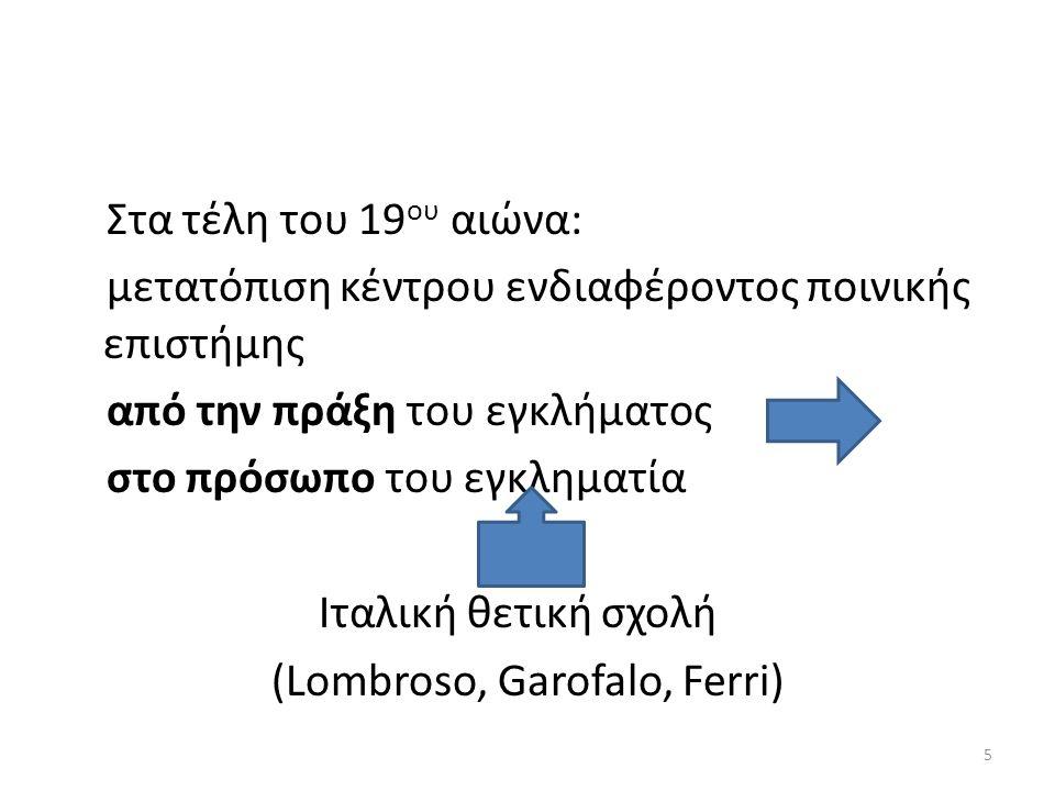 Στα τέλη του 19 ου αιώνα: μετατόπιση κέντρου ενδιαφέροντος ποινικής επιστήμης από την πράξη του εγκλήματος στο πρόσωπο του εγκληματία Ιταλική θετική σχολή (Lombroso, Garofalo, Ferri) 5