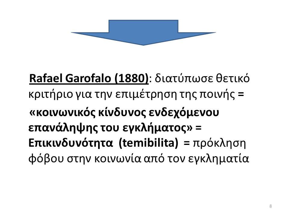 Rafael Garofalo (1880): διατύπωσε θετικό κριτήριο για την επιμέτρηση της ποινής = «κοινωνικός κίνδυνος ενδεχόμενου επανάληψης του εγκλήματος» = Επικινδυνότητα (temibilita) = πρόκληση φόβου στην κοινωνία από τον εγκληματία 8
