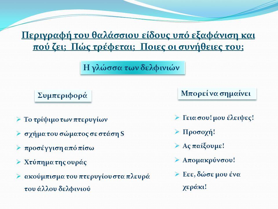 Περιγραφή του θαλάσσιου είδους υπό εξαφάνιση και πού ζει; Πώς τρέφεται; Ποιες οι συνήθειες του;  Το τρίψιμο των πτερυγίων  σχήμα του σώματος σε στάση S  προσέγγιση από πίσω  Χτύπημα της ουράς  ακούμπισμα του πτερυγίου στα πλευρά του άλλου δελφινιού Η γλώσσα των δελφινιών Μπορεί να σημαίνει Συμπεριφορά  Γεια σου.