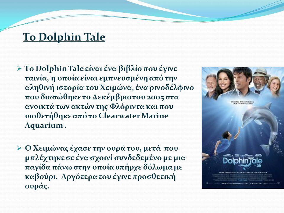 Το Dolphin Tale  Το Dolphin Tale είναι ένα βιβλίο που έγινε ταινία, η οποία είναι εμπνευσμένη από την αληθινή ιστορία του Χειμώνα, ένα ρινοδέλφινο που διασώθηκε το Δεκέμβριο του 2005 στα ανοικτά των ακτών της Φλόριντα και που υιοθετήθηκε από το Clearwater Marine Aquarium.