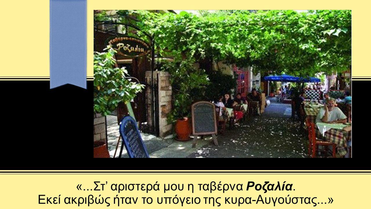 «...Στ' αριστερά μου η ταβέρνα Ροζαλία. Εκεί ακριβώς ήταν το υπόγειο της κυρα-Αυγούστας...»