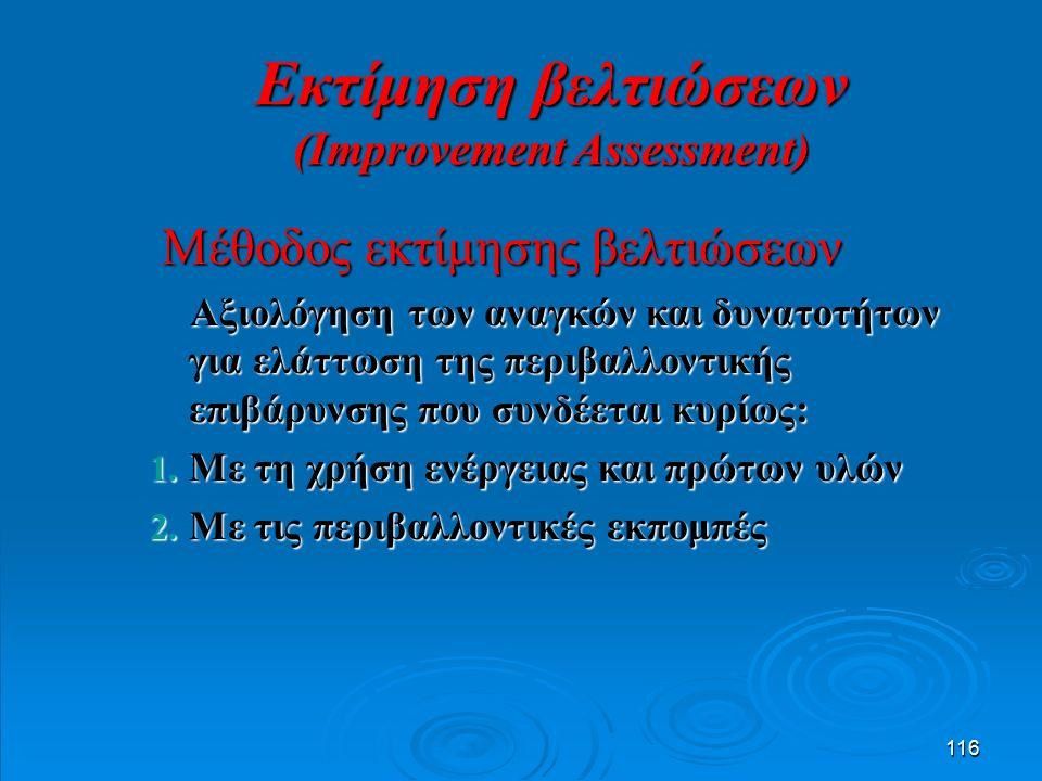 116 Μέθοδος εκτίμησης βελτιώσεων Μέθοδος εκτίμησης βελτιώσεων Αξιολόγηση των αναγκών και δυνατοτήτων για ελάττωση της περιβαλλοντικής επιβάρυνσης που συνδέεται κυρίως: Αξιολόγηση των αναγκών και δυνατοτήτων για ελάττωση της περιβαλλοντικής επιβάρυνσης που συνδέεται κυρίως: 1.
