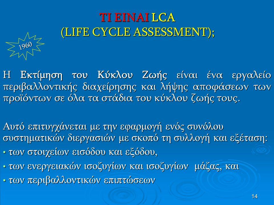 14 ΤΙ ΕΙΝΑΙ LCA (LIFE CYCLE ASSESSMENT); Η Εκτίμηση του Κύκλου Ζωής είναι ένα εργαλείο περιβαλλοντικής διαχείρησης και λήψης αποφάσεων των προϊόντων σε όλα τα στάδια του κύκλου ζωής τους.
