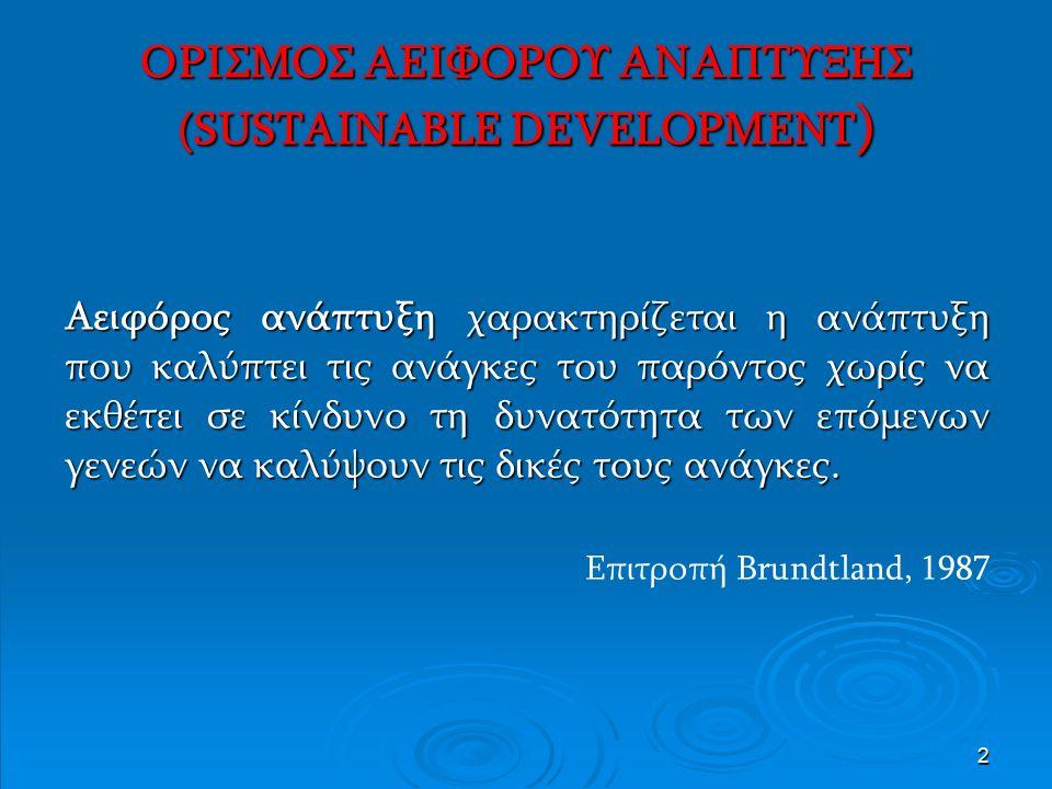 2 ΟΡΙΣΜΟΣ ΑΕΙΦΟΡΟΥ ΑΝΑΠΤΥΞΗΣ (SUSTAINABLE DEVELOPMENT ) Aειφόρος ανάπτυξη χαρακτηρίζεται η ανάπτυξη που καλύπτει τις ανάγκες του παρόντος χωρίς να εκθέτει σε κίνδυνο τη δυνατότητα των επόμενων γενεών να καλύψουν τις δικές τους ανάγκες.